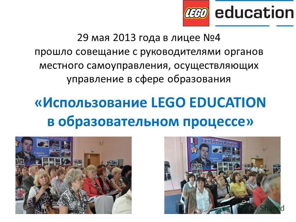 29 мая 2013 года в лицее 4 прошло совещание с руководителями органов местного самоуправления, осуществляющих управление в сфере образования «Использование LEGO EDUCATION в образовательном процессе»