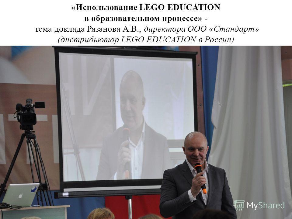 «Использование LEGO EDUCATION в образовательном процессе» - тема доклада Рязанова А.В., директора ООО «Стандарт» (дистрибьютор LEGO EDUCATION в России)