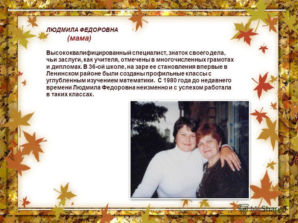 ЛЮДМИЛА ФЕДОРОВНА (мама) Высококвалифицированный специалист, знаток своего дела, чьи заслуги, как учителя, отмечены в многочисленных грамотах и дипломах. В 36-ой школе, на заре ее становления впервые в Ленинском районе были созданы профильные классы