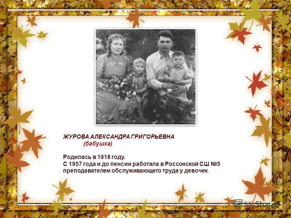 ЖУРОВА АЛЕКСАНДРА ГРИГОРЬЕВНА (бабушка) Родилась в 1918 году. С 1957 года и до пенсии работала в Россонской СШ 5 преподавателем обслуживающего труда у девочек.