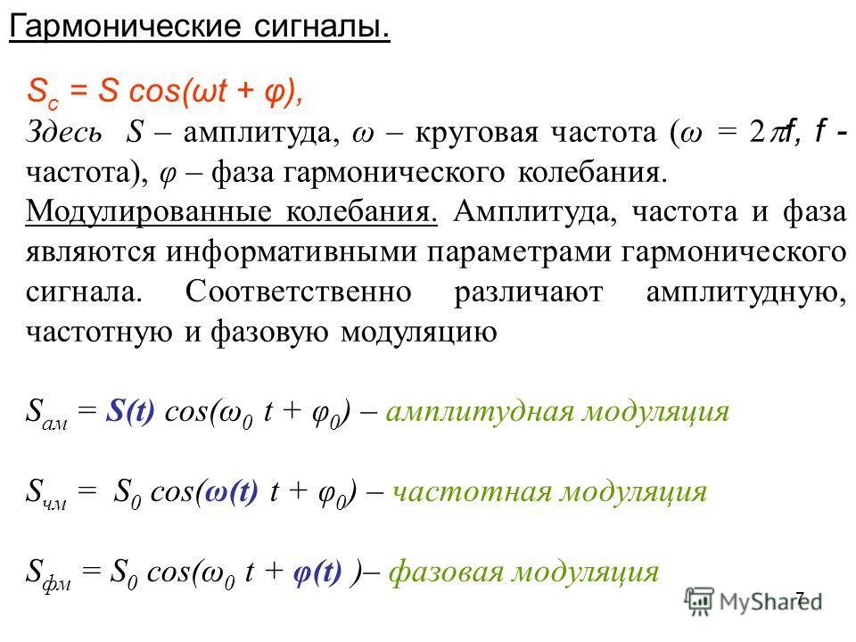 7 Гармонические сигналы. S c = S cos(ωt + φ), Здесь S – амплитуда, ω – круговая частота (ω = 2 f, f - частота), φ – фаза гармонического колебания. Модулированные колебания. Амплитуда, частота и фаза являются информативными параметрами гармонического