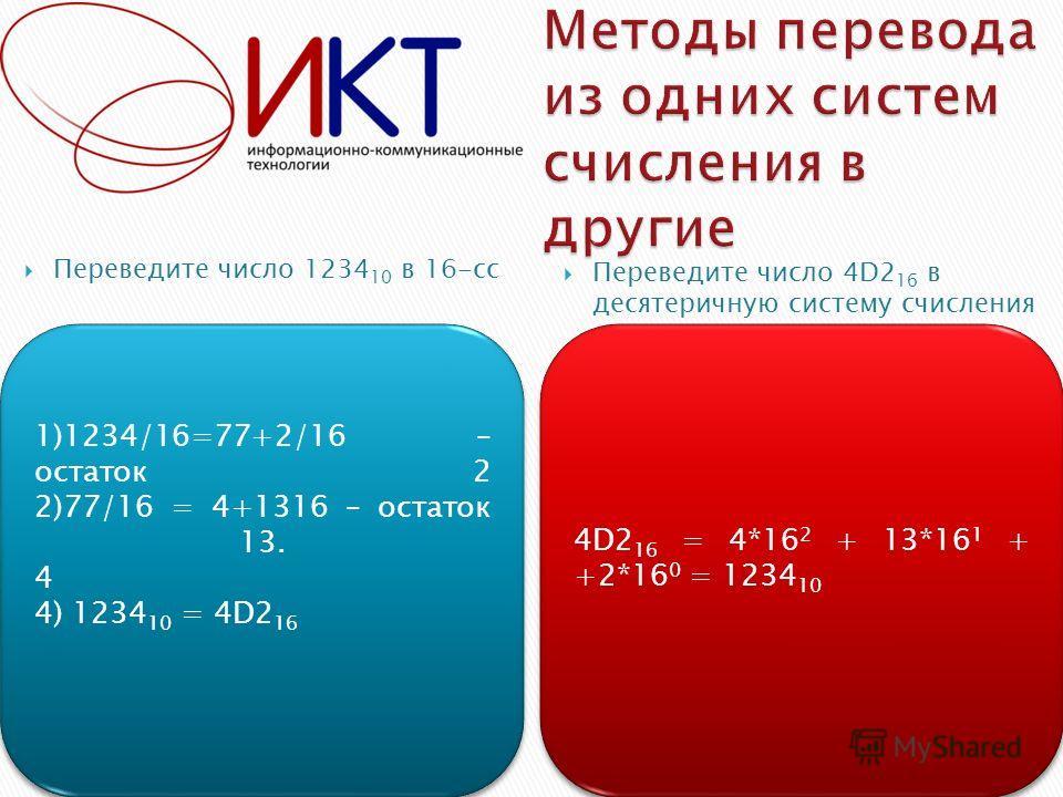 Пример 1Пример 2 Переведите число 1234 10 в 16-сс Переведите число 4D2 16 в десятеричную систему счисления 1)1234/16=77+2/16 – остаток 2 2)77/16 = 4+1316 – остаток 13. 4 4) 1234 10 = 4D2 16 1)1234/16=77+2/16 – остаток 2 2)77/16 = 4+1316 – остаток 13.