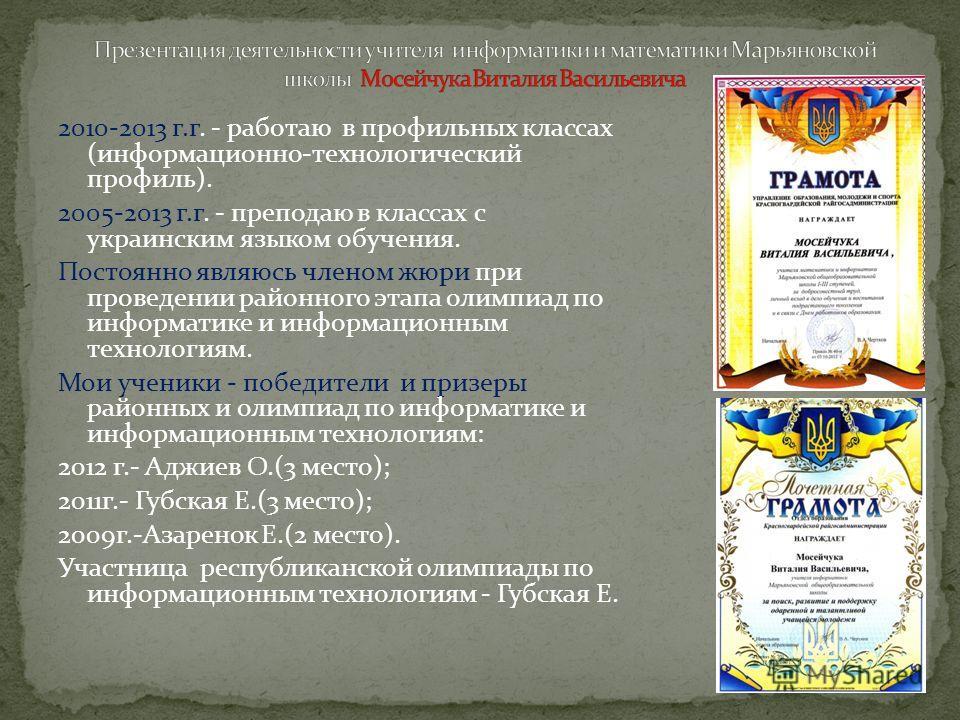 2010-2013 г.г. - работаю в профильных классах (информационно-технологический профиль). 2005-2013 г.г. - преподаю в классах с украинским языком обучения. Постоянно являюсь членом жюри при проведении районного этапа олимпиад по информатике и информацио