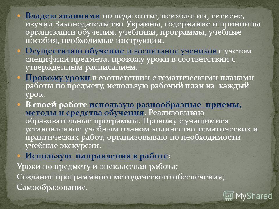 Владею знаниями по педагогике, психологии, гигиене, изучил Законодательство Украины, содержание и принципы организации обучения, учебники, программы, учебные пособия, необходимые инструкции. Осуществляю обучение и воспитание учеников с учетом специфи