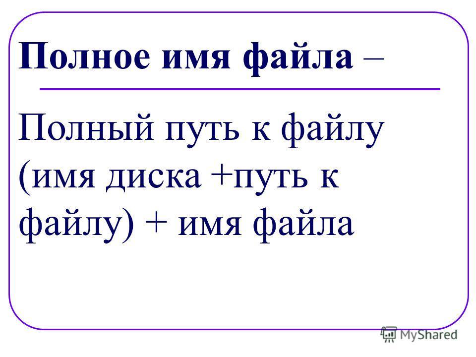Полное имя файла – Полный путь к файлу (имя диска +путь к файлу) + имя файла