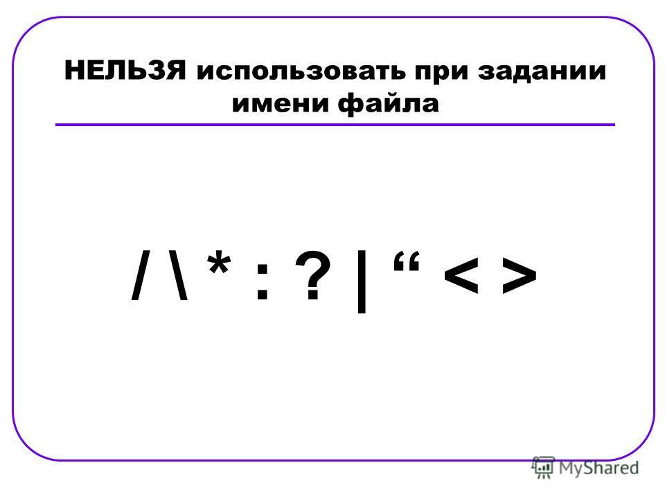 НЕЛЬЗЯ использовать при задании имени файла / \ * : ? |