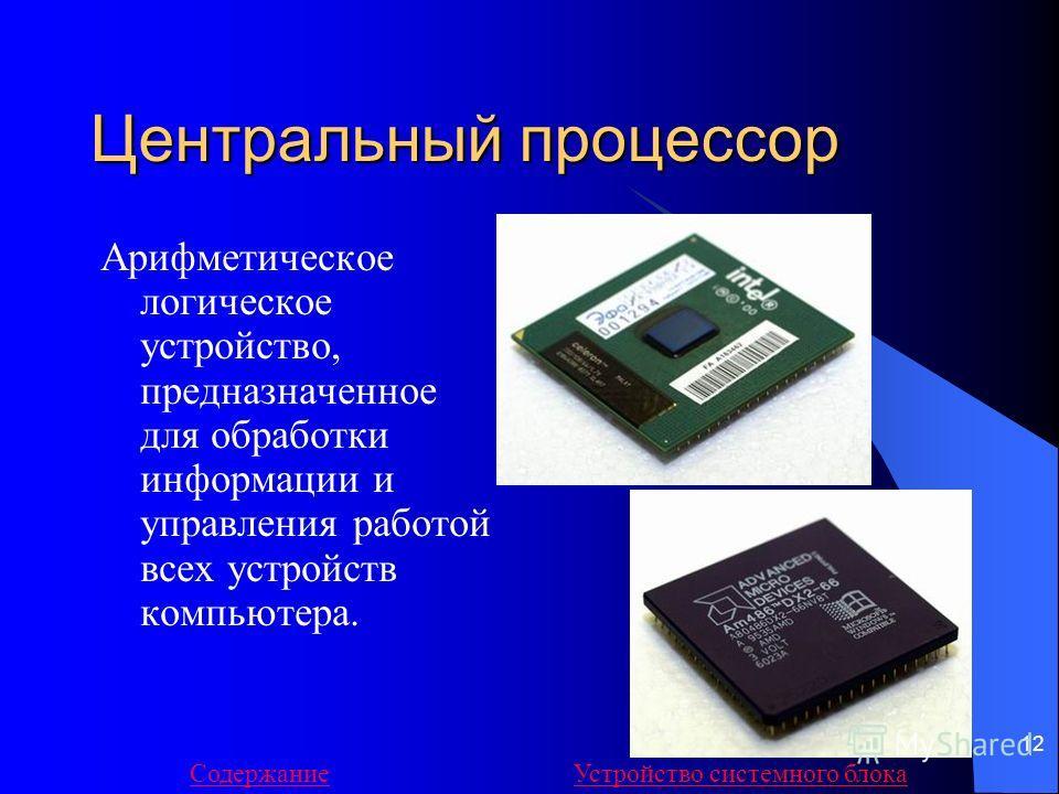 12 Центральный процессор Арифметическое логическое устройство, предназначенное для обработки информации и управления работой всех устройств компьютера. СодержаниеУстройство системного блока