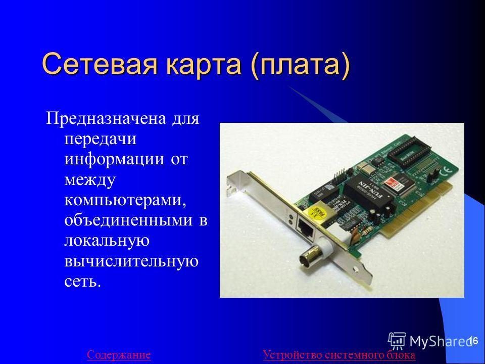 16 Сетевая карта (плата) Предназначена для передачи информации от между компьютерами, объединенными в локальную вычислительную сеть. СодержаниеУстройство системного блока