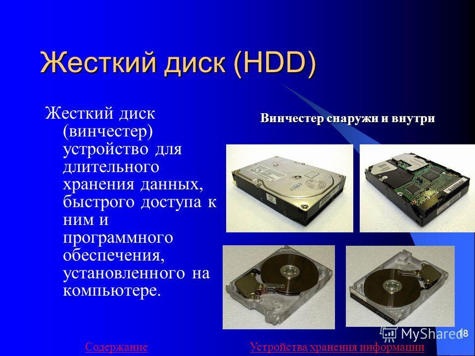 18 Жесткий диск (HDD) Жесткий диск (винчестер) устройство для длительного хранения данных, быстрого доступа к ним и программного обеспечения, установленного на компьютере. Винчестер снаружи и внутри СодержаниеУстройства хранения информации
