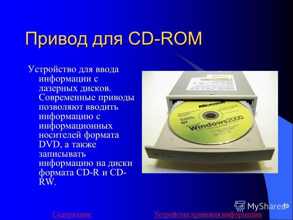 19 Привод для CD-ROM Устройство для ввода информации с лазерных дисков. Современные приводы позволяют вводить информацию с информационных носителей формата DVD, а также записывать информацию на диски формата CD-R и CD- RW. СодержаниеУстройства хранен