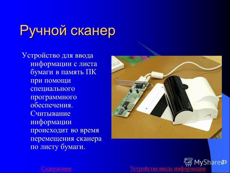 23 Ручной сканер Устройство для ввода информации с листа бумаги в память ПК при помощи специального программного обеспечения. Считывание информации происходит во время перемещения сканера по листу бумаги. СодержаниеУстройства ввода информации