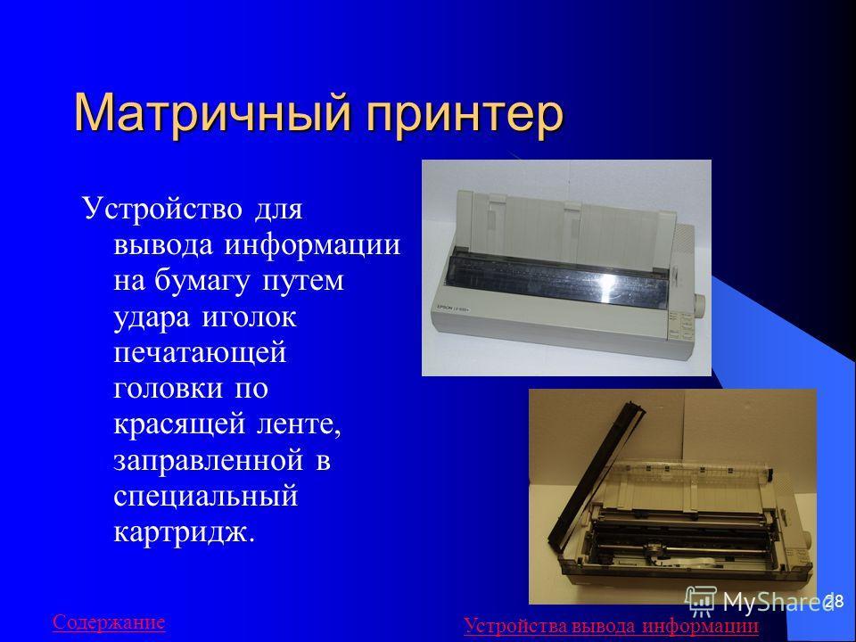 28 Матричный принтер Устройство для вывода информации на бумагу путем удара иголок печатающей головки по красящей ленте, заправленной в специальный картридж. Содержание Устройства вывода информации