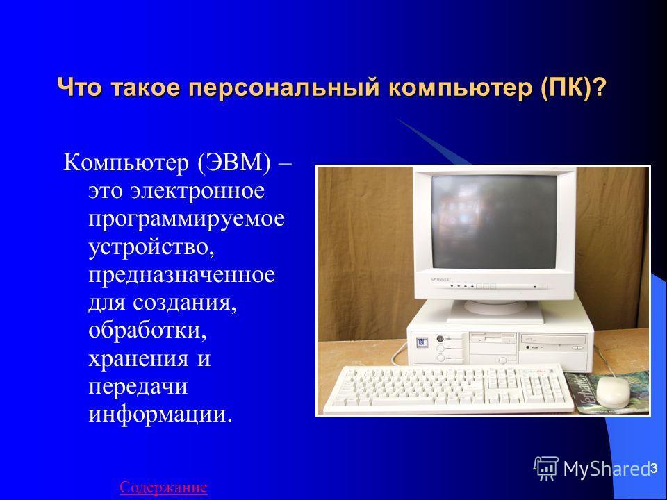 3 Что такое персональный компьютер (ПК)? Компьютер (ЭВМ) – это электронное программируемое устройство, предназначенное для создания, обработки, хранения и передачи информации. Содержание