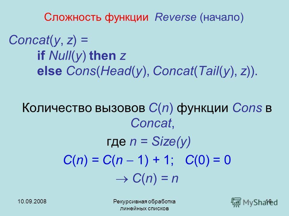 10.09.2008Рекурсивная обработка линейных списков 16 Сложность функции Reverse (начало) Concat(y, z) = if Null(y) then z else Cons(Head(y), Concat(Tail(y), z)). Количество вызовов C(n) функции Cons в Concat, где n = Size(y) C(n) = C(n 1) + 1; C(0) = 0