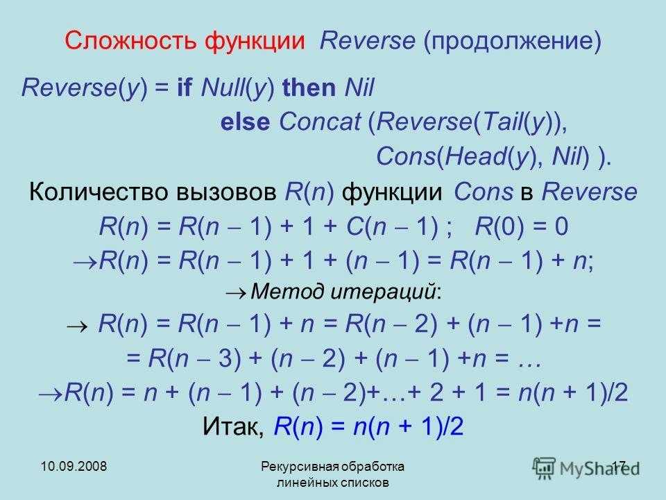 10.09.2008Рекурсивная обработка линейных списков 17 Сложность функции Reverse (продолжение) Reverse(y) = if Null(y) then Nil else Concat (Reverse(Tail(y)), Cons(Head(y), Nil) ). Количество вызовов R(n) функции Cons в Reverse R(n) = R(n 1) + 1 + C(n 1