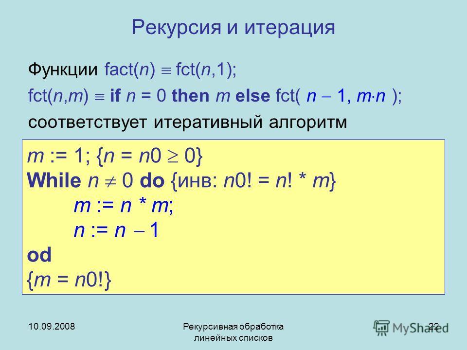 10.09.2008Рекурсивная обработка линейных списков 22 Рекурсия и итерация Функции fact(n) fct(n,1); fct(n,m) if n = 0 then m else fct( n 1, m n ); соответствует итеративный алгоритм m := 1; {n = n0 0} While n 0 do {инв: n0! = n! * m} m := n * m; n := n
