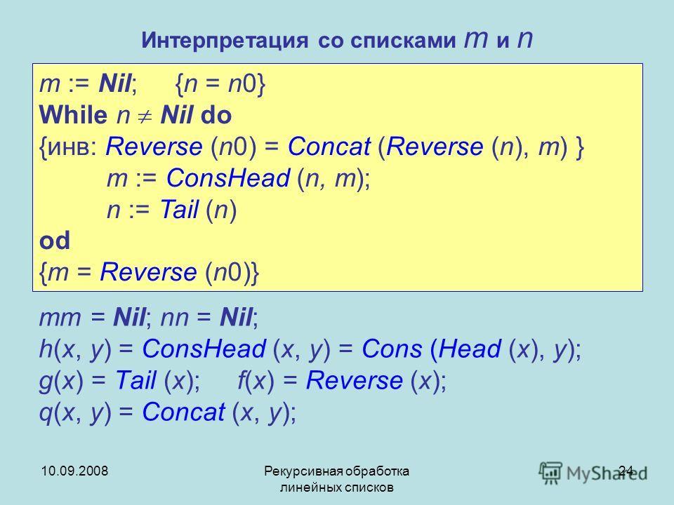 10.09.2008Рекурсивная обработка линейных списков 24 Интерпретация со списками m и n mm = Nil; nn = Nil; h(x, y) = ConsHead (x, y) = Cons (Head (x), y); g(x) = Tail (x); f(x) = Reverse (x); q(x, y) = Concat (x, y); m := Nil; {n = n0} While n Nil do {и