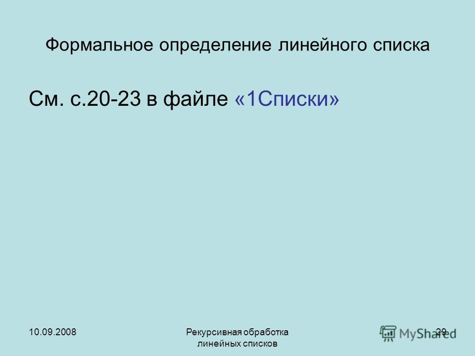 10.09.2008Рекурсивная обработка линейных списков 29 Формальное определение линейного списка См. с.20-23 в файле «1Списки»