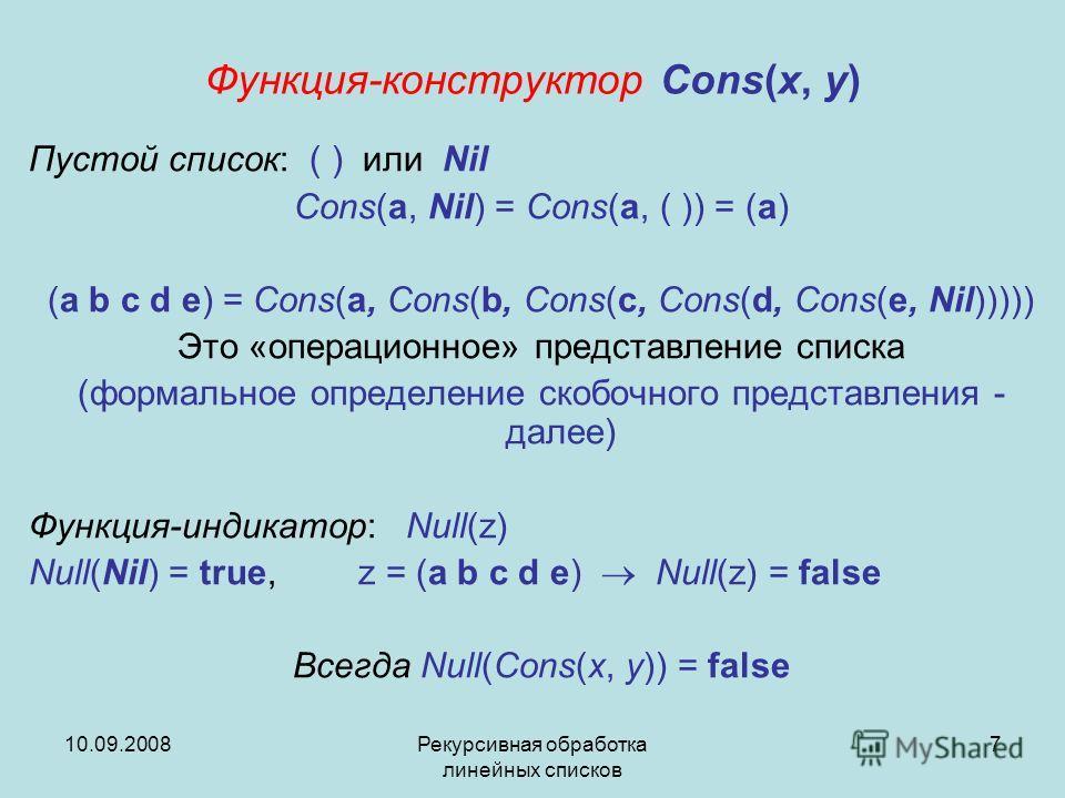 10.09.2008Рекурсивная обработка линейных списков 7 Функция-конструктор Cons(x, y) Пустой список: ( ) или Nil Cons(a, Nil) = Cons(a, ( )) = (a) (a b c d e) = Cons(a, Cons(b, Cons(c, Cons(d, Cons(e, Nil))))) Это «операционное» представление списка (фор