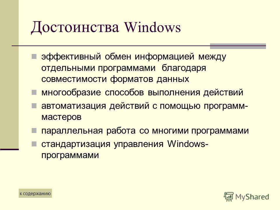 Достоинства Windows эффективный обмен информацией между отдельными программами благодаря совместимости форматов данных многообразие способов выполнения действий автоматизация действий с помощью программ- мастеров параллельная работа со многими програ