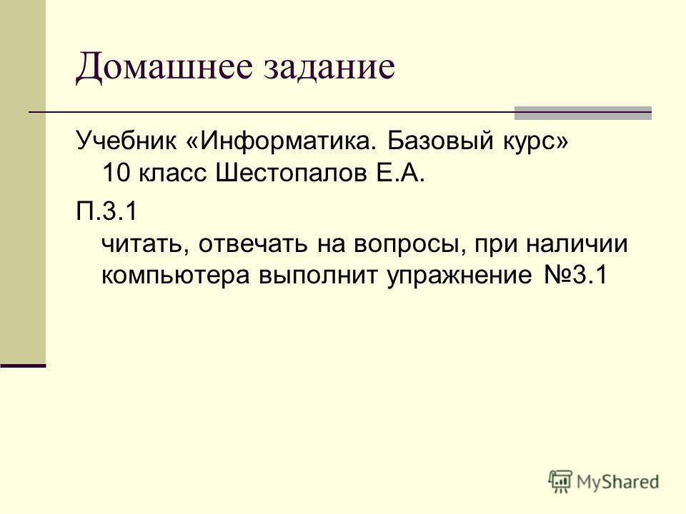 Домашнее задание Учебник «Информатика. Базовый курс» 10 класс Шестопалов Е.А. П.3.1 читать, отвечать на вопросы, при наличии компьютера выполнит упражнение 3.1
