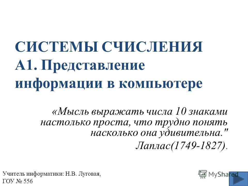 СИСТЕМЫ СЧИСЛЕНИЯ А1. Представление информации в компьютере «Мысль выражать числа 10 знаками настолько проста, что трудно понять насколько она удивительна. Лаплас(1749-1827). Учитель информатики: Н.В. Луговая, ГОУ 556