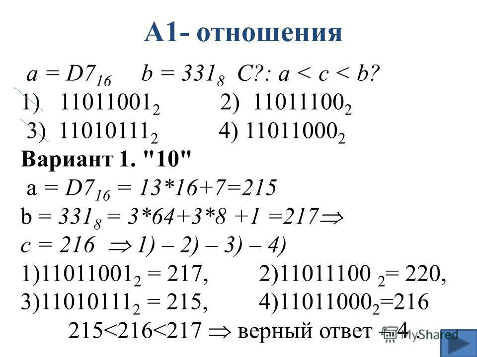 А1- отношения а = D7 16 b = 331 8 С?: a < c < b? 1)11011001 2 2) 11011100 2 3) 11010111 2 4) 11011000 2 Вариант 1.