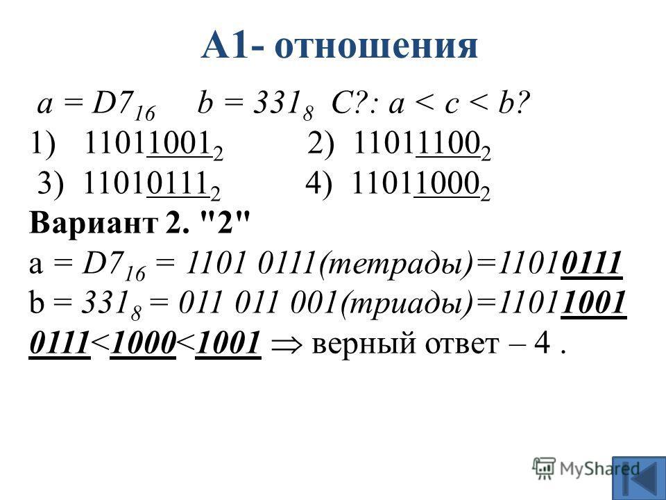 А1- отношения а = D7 16 b = 331 8 С?: a < c < b? 1)11011001 2 2) 11011100 2 3) 11010111 2 4) 11011000 2 Вариант 2. 2 a = D7 16 = 1101 0111(тетрады)=11010111 b = 331 8 = 011 011 001(триады)=11011001 0111
