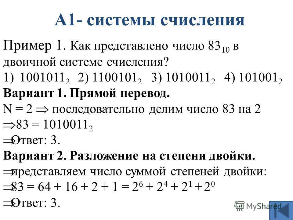 А1- системы счисления Пример 1. Как представлено число 83 10 в двоичной системе счисления? 1)1001011 2 2) 1100101 2 3) 1010011 2 4) 101001 2 Вариант 1. Прямой перевод. N = 2 последовательно делим число 83 на 2 83 = 1010011 2 Ответ: 3. Вариант 2. Разл
