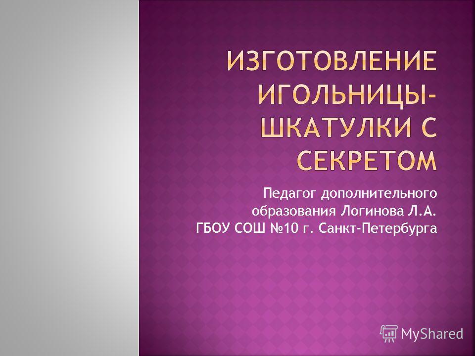 Педагог дополнительного образования Логинова Л.А. ГБОУ СОШ 10 г. Санкт-Петербурга
