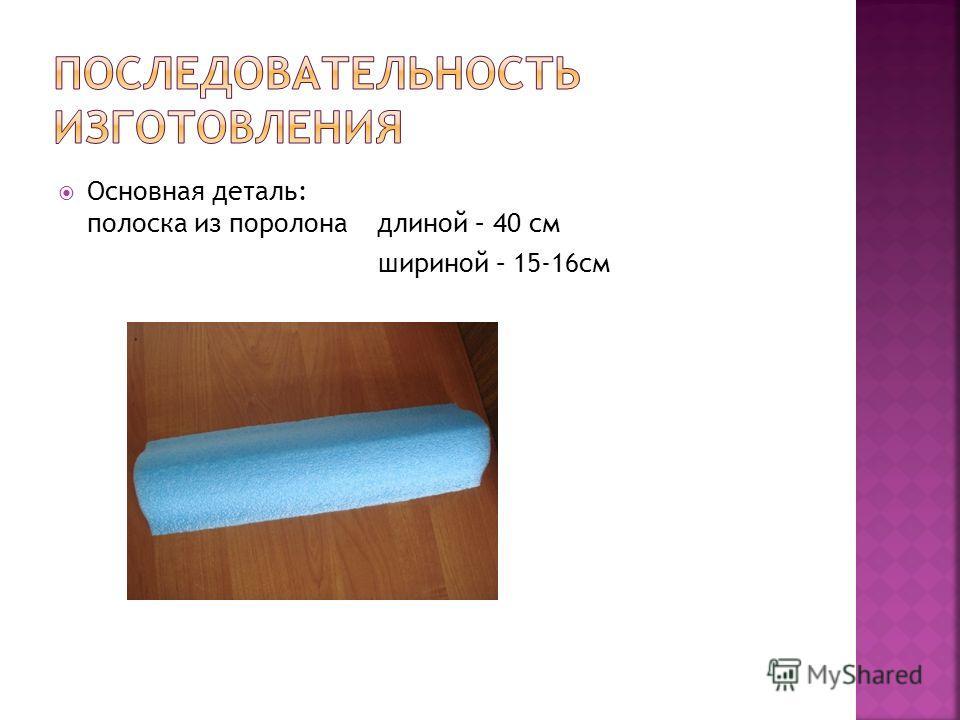 Основная деталь: полоска из поролона длиной – 40 см шириной – 15-16см
