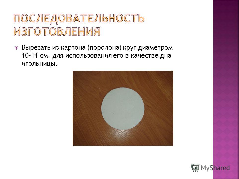 Вырезать из картона (поролона) круг диаметром 10-11 см. для использования его в качестве дна игольницы.