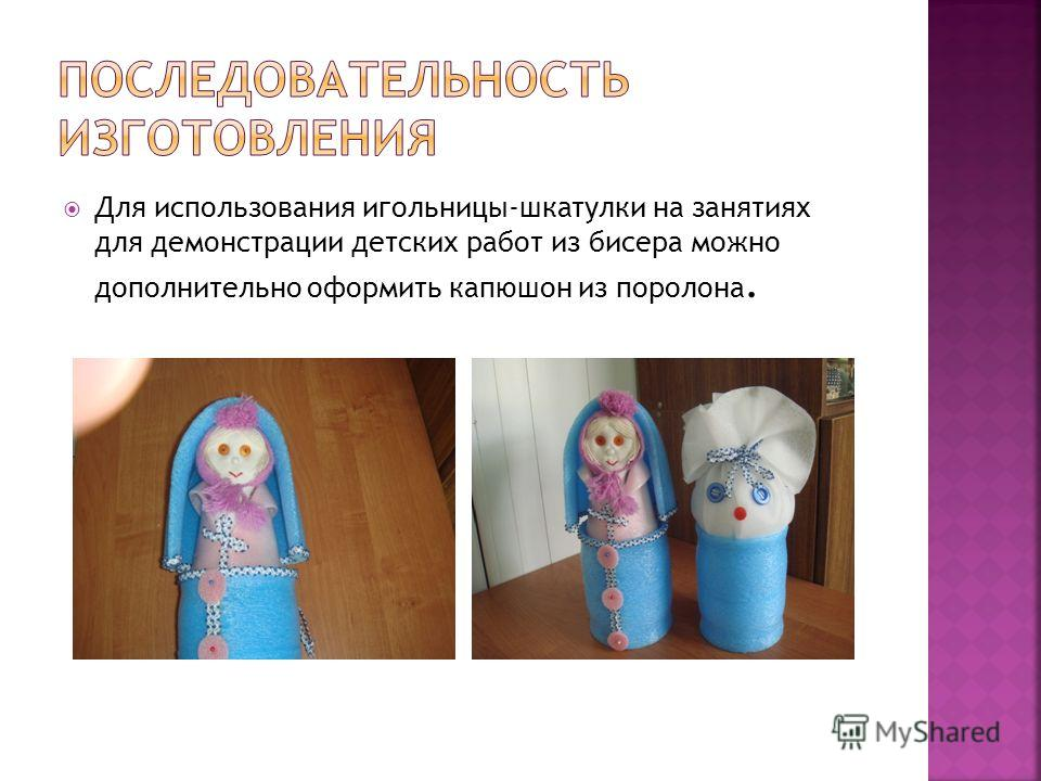 Для использования игольницы-шкатулки на занятиях для демонстрации детских работ из бисера можно дополнительно оформить капюшон из поролона.