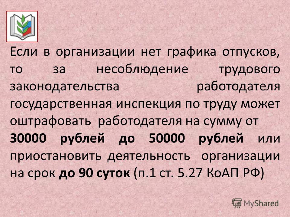 Если в организации нет графика отпусков, то за несоблюдение трудового законодательства работодателя государственная инспекция по труду может оштрафовать работодателя на сумму от 30000 рублей до 50000 рублей или приостановить деятельность организации