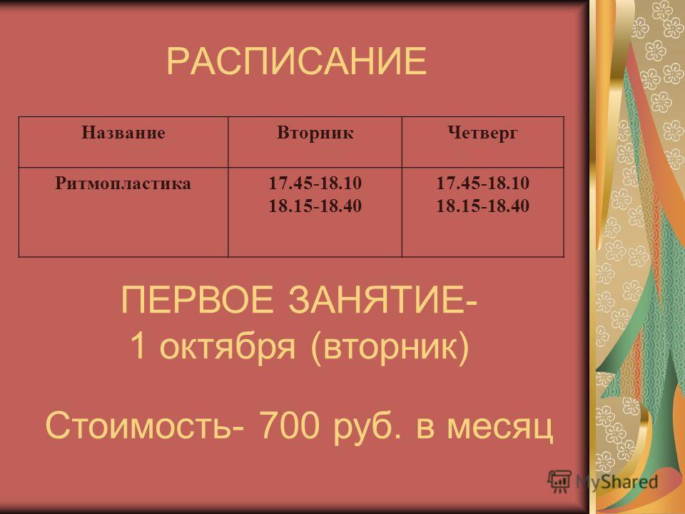 РАСПИСАНИЕ НазваниеВторникЧетверг Ритмопластика17.45-18.10 18.15-18.40 17.45-18.10 18.15-18.40 ПЕРВОЕ ЗАНЯТИЕ- 1 октября (вторник) Стоимость- 700 руб. в месяц