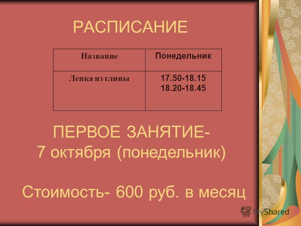 РАСПИСАНИЕ Название Понедельник Лепка из глины 17.50-18.15 18.20-18.45 ПЕРВОЕ ЗАНЯТИЕ- 7 октября (понедельник) Стоимость- 600 руб. в месяц