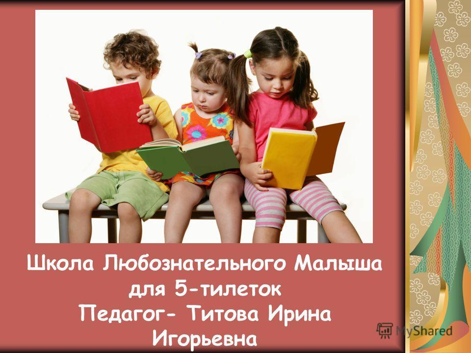 Школа Любознательного Малыша для 5-тилеток Педагог- Титова Ирина Игорьевна