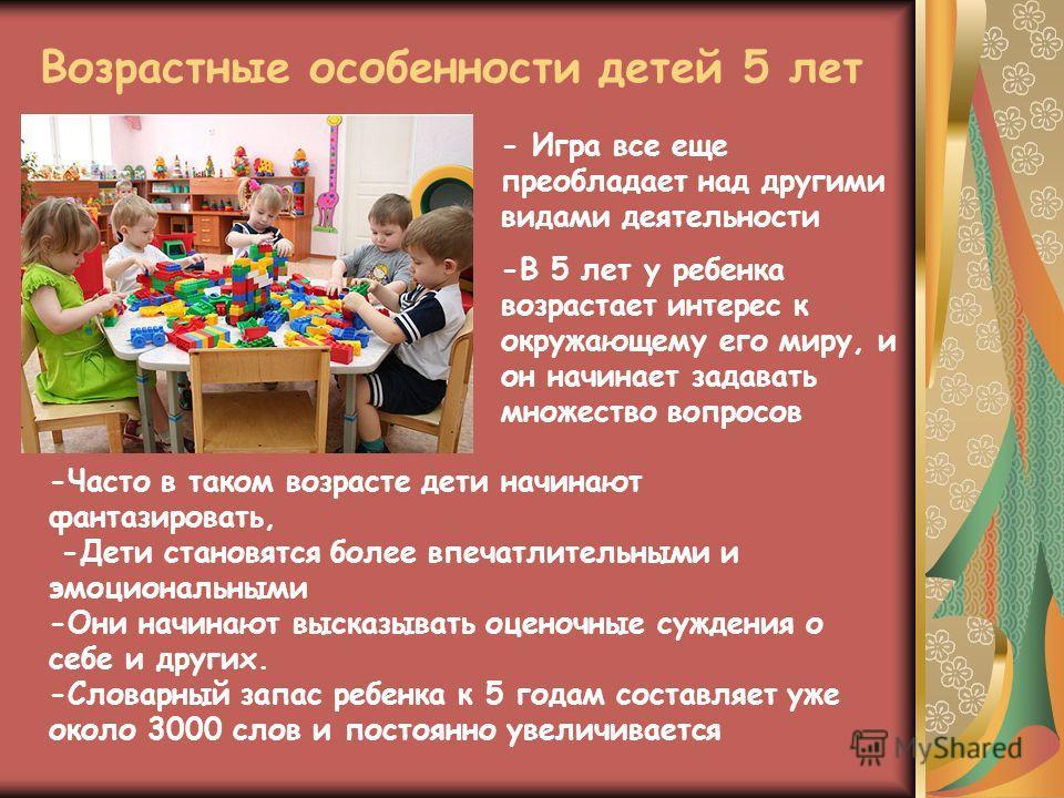 Возрастные особенности детей 5 лет - Игра все еще преобладает над другими видами деятельности -В 5 лет у ребенка возрастает интерес к окружающему его миру, и он начинает задавать множество вопросов -Часто в таком возрасте дети начинают фантазировать,