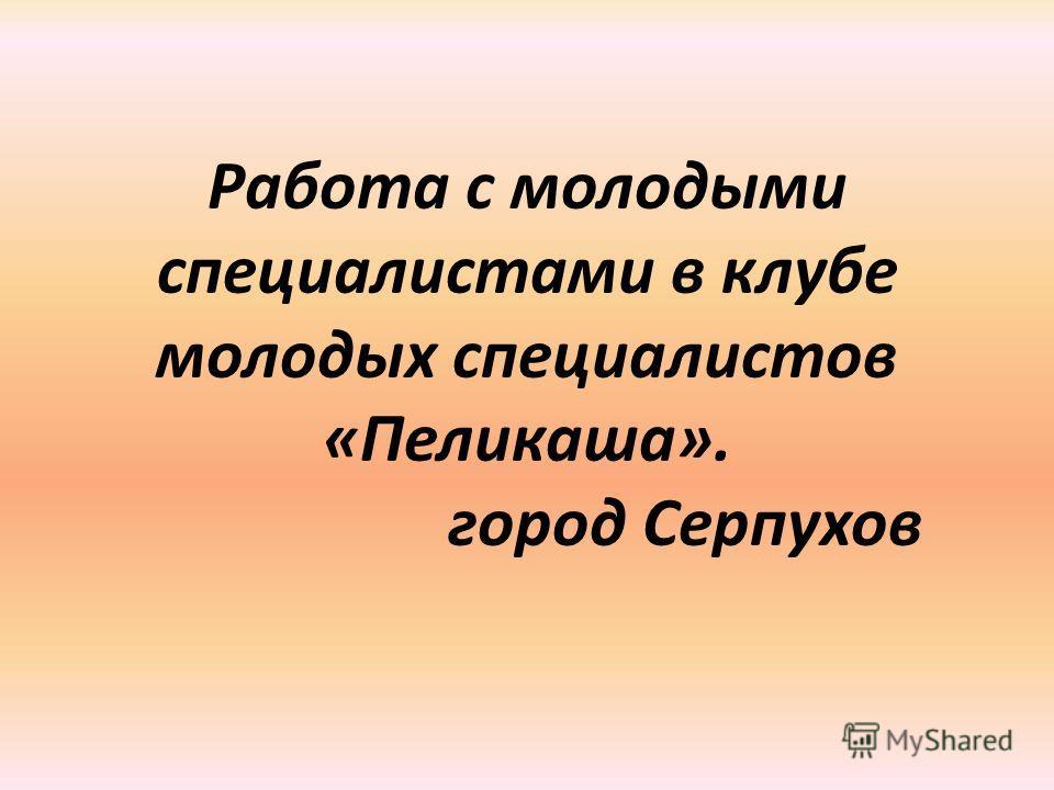 Работа с молодыми специалистами в клубе молодых специалистов «Пеликаша». город Серпухов