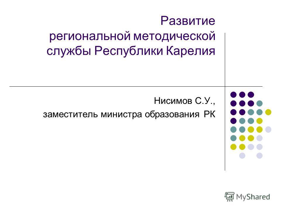 Развитие региональной методической службы Республики Карелия Нисимов С.У., заместитель министра образования РК