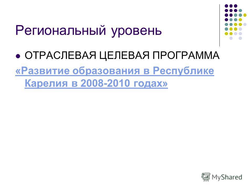 Региональный уровень ОТРАСЛЕВАЯ ЦЕЛЕВАЯ ПРОГРАММА «Развитие образования в Республике Карелия в 2008-2010 годах»
