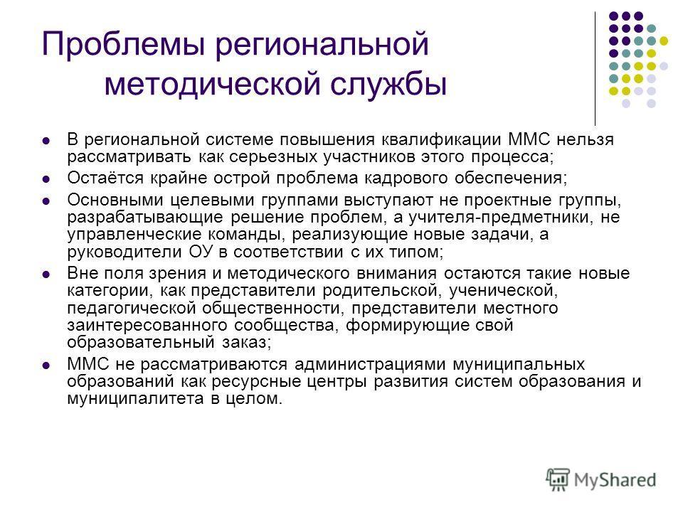 Проблемы региональной методической службы В региональной системе повышения квалификации ММС нельзя рассматривать как серьезных участников этого процесса; Остаётся крайне острой проблема кадрового обеспечения; Основными целевыми группами выступают не