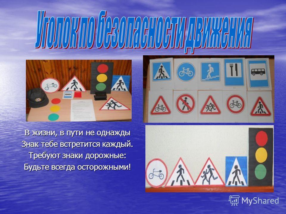 В жизни, в пути не однажды Знак тебе встретится каждый. Требуют знаки дорожные: Будьте всегда осторожными!