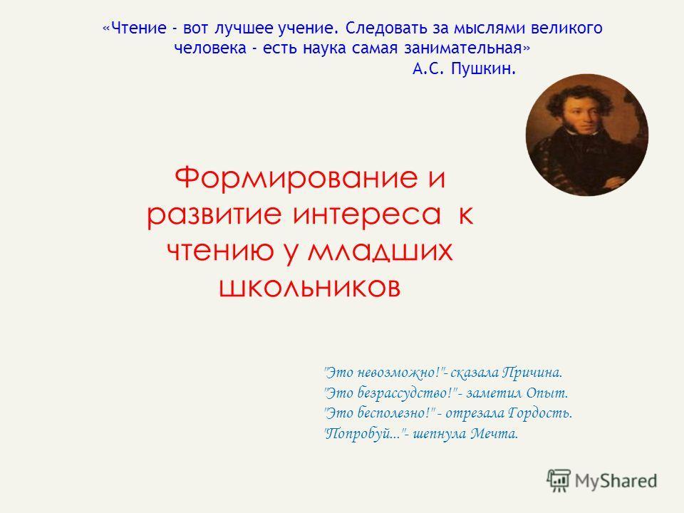 «Чтение - вот лучшее учение. Следовать за мыслями великого человека - есть наука самая занимательная» А.С. Пушкин. Формирование и развитие интереса к чтению у младших школьников