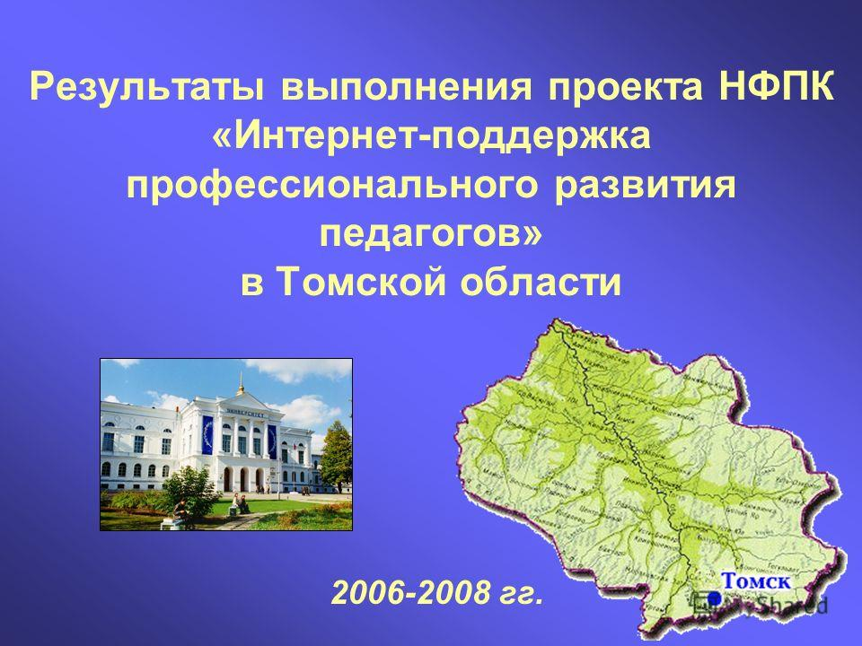 Результаты выполнения проекта НФПК «Интернет-поддержка профессионального развития педагогов» в Томской области 2006-2008 гг.