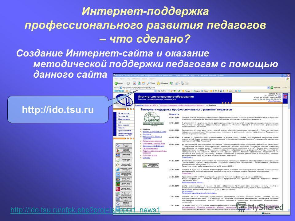 Создание Интернет-сайта и оказание методической поддержки педагогам с помощью данного сайта Интернет-поддержка профессионального развития педагогов – что сделано? http://ido.tsu.ru http://ido.tsu.ru/nfpk.php?proj=isupport_news1