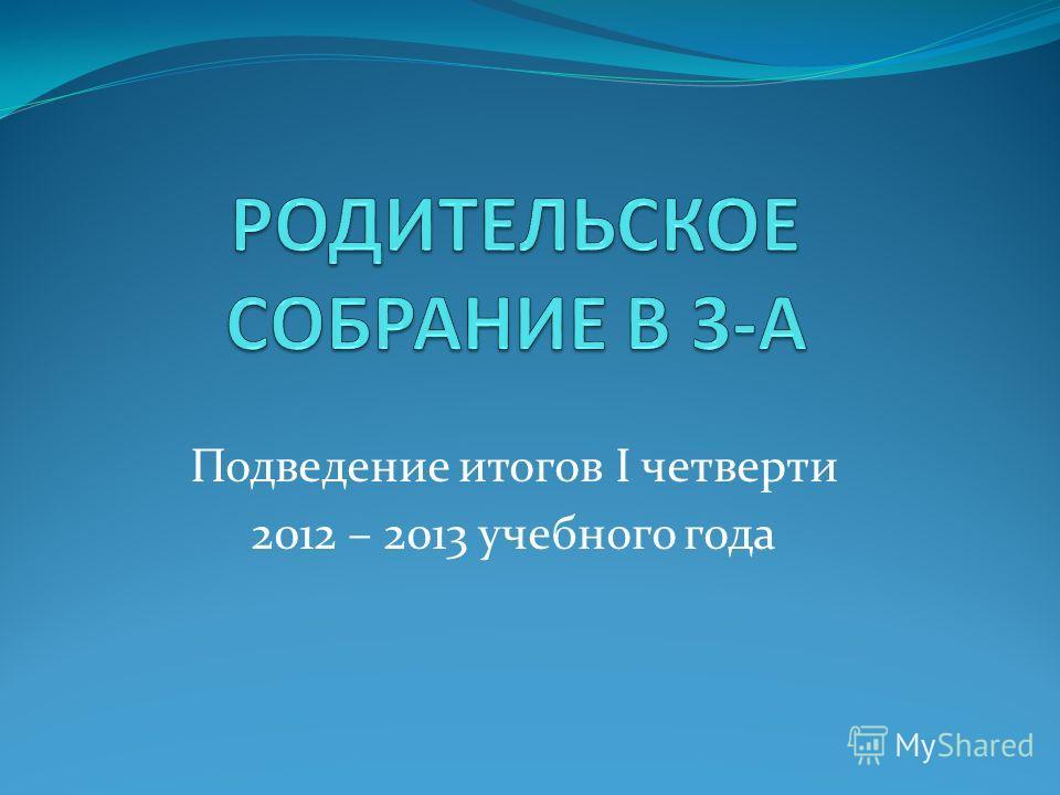 Подведение итогов I четверти 2012 – 2013 учебного года