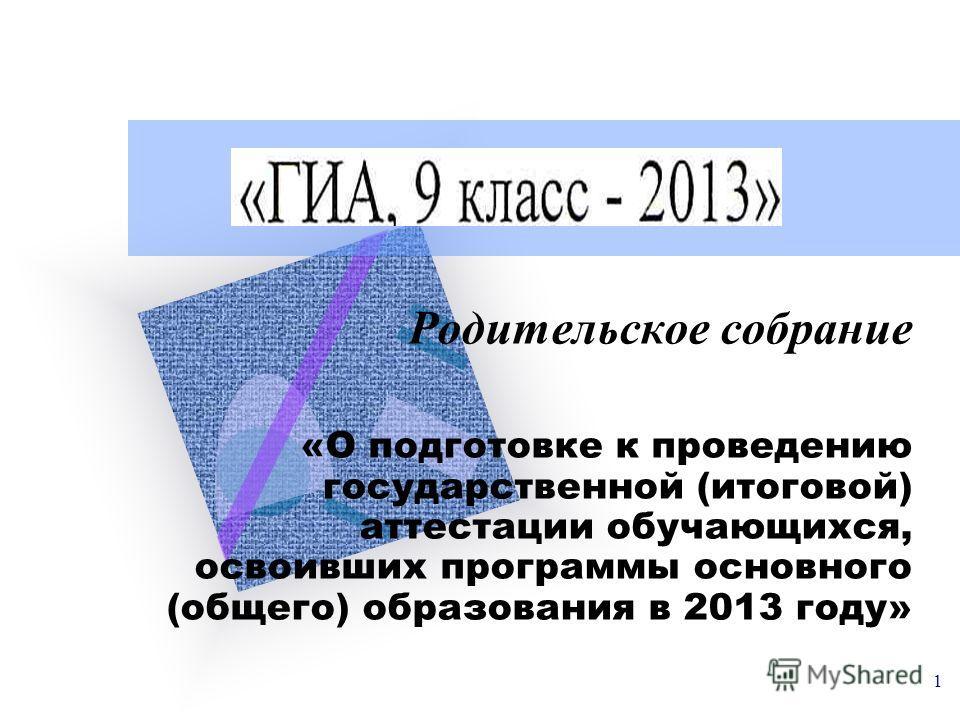 1 Родительское собрание «О подготовке к проведению государственной (итоговой) аттестации обучающихся, освоивших программы основного (общего) образования в 2013 году»