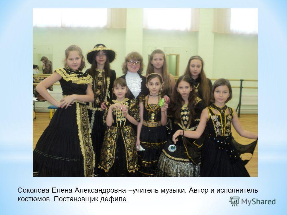 Соколова Елена Александровна –учитель музыки. Автор и исполнитель костюмов. Постановщик дефиле.