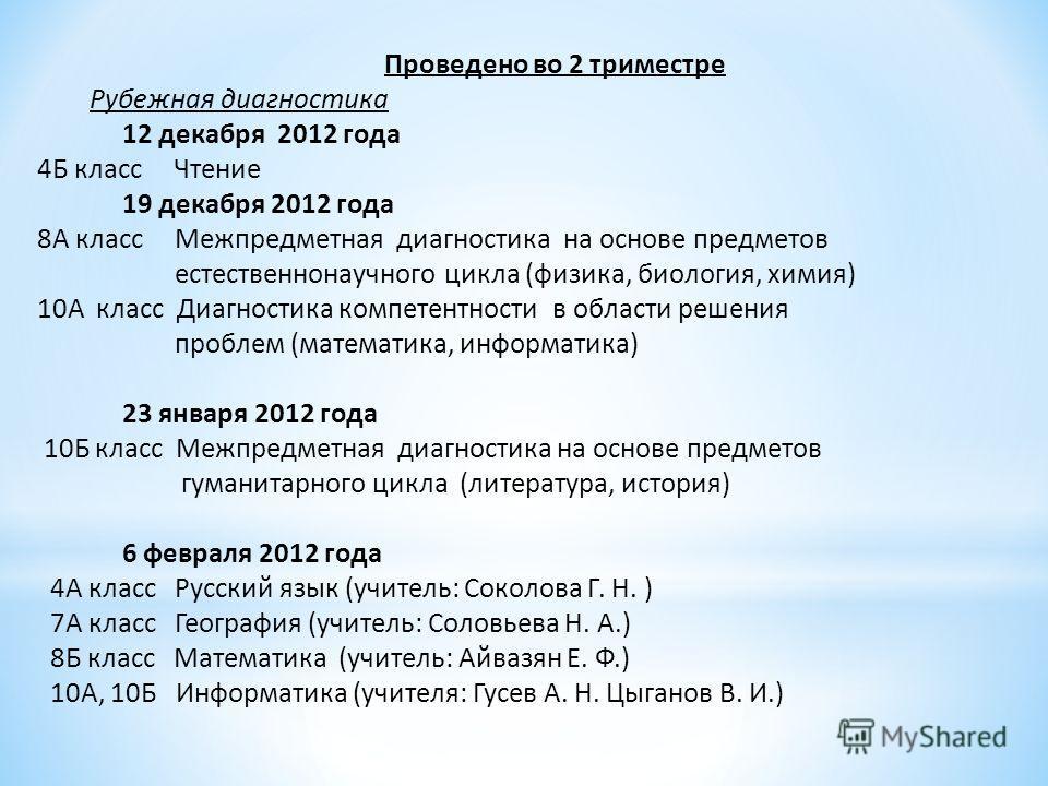 Проведено во 2 триместре Рубежная диагностика 12 декабря 2012 года 4Б класс Чтение 19 декабря 2012 года 8А класс Межпредметная диагностика на основе предметов естественнонаучного цикла (физика, биология, химия) 10А класс Диагностика компетентности в